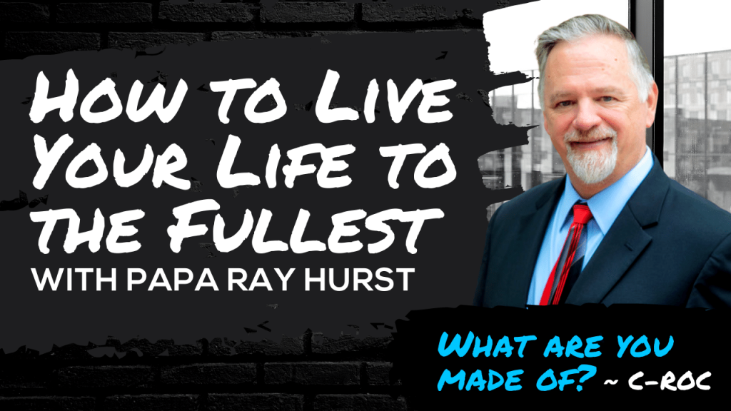 How to Live Your Life to the Fullest with Papa Ray Hurst